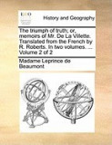 The Triumph of Truth; Or, Memoirs of Mr. de La Villette. Translated from the French by R. Roberts. in Two Volumes. ... Volume 2 of 2