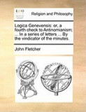 Logica Genevensis: Or, a Fourth Check to Antinomianism; ... in a Series of Letters ... by the Vindicator of the Minutes.