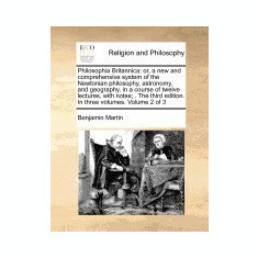 Philosophia Britannica: Or, a New and Comprehensive System of the Newtonian Philosophy, Astronomy, and Geography, in a Course of Twelve Lectur - Carte in engleza