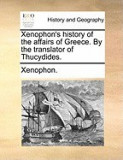 Xenophon's History of the Affairs of Greece. by the Translator of Thucydides.