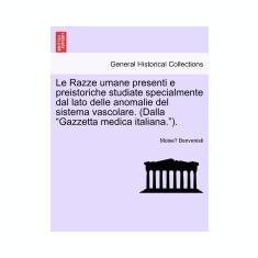 Le Razze Umane Presenti E Preistoriche Studiate Specialmente Dal Lato Delle Anomalie del Sistema Vascolare. (Dalla