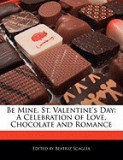Be Mine, St. Valentine's Day: A Celebration of Love, Chocolate and Romance