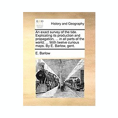 An Exact Survey of the Tide. Explicating Its Production and Propagation, ... in All Parts of the World; ... with Twelve Curious Maps. by E. Barlow, G - Carte in engleza