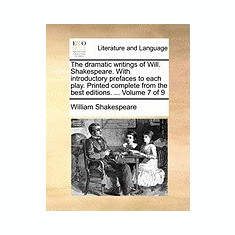 The Dramatic Writings of Will. Shakespeare. with Introductory Prefaces to Each Play. Printed Complete from the Best Editions. ... Volume 7 of 9 - Carte in engleza