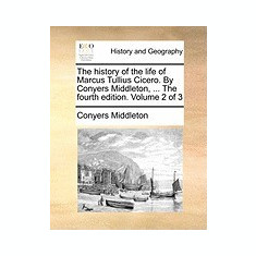 The History of the Life of Marcus Tullius Cicero. by Conyers Middleton, ... the Fourth Edition. Volume 2 of 3 - Carte in engleza