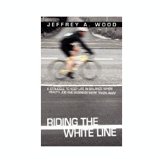 Riding the White Line: A Struggle to Keep Life in Balance When Health, Job and Business Were Taken Away - Carte in engleza