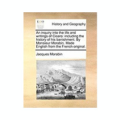 An Inquiry Into the Life and Writings of Cicero: Including the History of His Banishment. by Monsieur Morabin. Made English from the French Original. - Carte in engleza