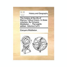 The History of the Life of Marcus Tullius Cicero. in Three Volumes. by Conyers Middleton, ... the Eighth Edition. Volume 2 of 3 - Carte in engleza