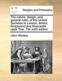 The Nature, Design, and General Rules, of the United Societies in London, Bristol, Kingswood and Newcastle Upon Tine. the Sixth Edition.