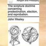 The Scripture Doctrine Concerning Predestination, Election, and Reprobation. - Carte in engleza