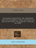 Gallienus Redivivus, Or, Murther Will Out, & Being a True Account of the de-Witting of Glencoe, Gaffney, & (1695)