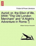 "Auriol; Or, the Elixir of Life. [With """"The Old London Merchant"""" and """"A Night's Adventure in Rome.""""]"
