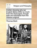 A Letter Shewing Why Our English Bibles Differ So Much from the Septuagint, Though Both Are Translated from the Hebrew Original.