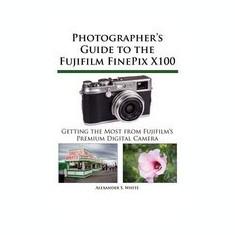 Photographer's Guide to the Fujifilm Finepix X100 - Carte in engleza
