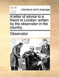 A Letter of Advice to a Friend in London: Written by the Observator in the Country.