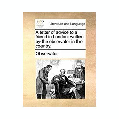 A Letter of Advice to a Friend in London: Written by the Observator in the Country. - Carte in engleza