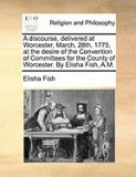 A Discourse, Delivered at Worcester, March, 28th, 1775, at the Desire of the Convention of Committees for the County of Worcester. by Elisha Fish, A