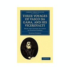 Three Voyages of Vasco Da Gama, and His Viceroyalty: From the Lendas Da India of Gaspar Correa; Accompanied by Original Documents