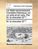 Le Valet Reconnaissant. Comedie Historique, En Un Acte Et En Vers. Par M. Le Chevalier D***.