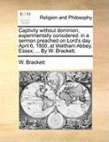 Captivity Without Dominion, Experimentally Considered: In a Sermon Preached on Lord's Day April 6, 1800, at Waltham Abbey, Essex; ... by W. Brackett.