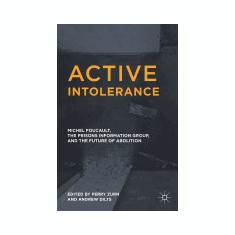 Active Intolerance: Michel Foucault, the Prisons Information Group, and the Future of Abolition - Carte in engleza