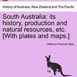 South Australia: Its History, Production and Natural Resources, Etc. [With Plates and Maps.]