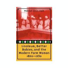 Linoleum, Better Babies, and the Modern Farm Woman, 1890-1930
