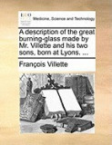 A Description of the Great Burning-Glass Made by Mr. Villette and His Two Sons, Born at Lyons. ...