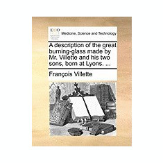 A Description of the Great Burning-Glass Made by Mr. Villette and His Two Sons, Born at Lyons. ... - Carte in engleza