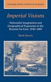 Imperial Visions: Nationalist Imagination and Geographical Expansion in the Russian Far East, 1840 1865