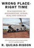 Wrong Place-Right Time; Peacekeeping in Afghanistan, Sudan, Iraq and Somalia: A First Hand Account of Surviving Warlords, the U.N. and Other Hazards
