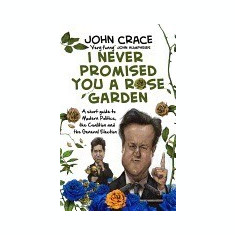 I Never Promised You a Rose Garden: A Short Guide to Modern Politics, the Coalition and the General Election - Carte in engleza