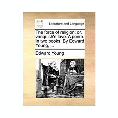 The Force of Religion; Or, Vanquish'd Love. a Poem. in Two Books. by Edward Young, ... - Carte in engleza