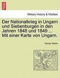 Der Nationalkrieg in Ungarn Und Siebenburgen in Den Jahren 1848 Und 1849 ... Mit Einer Karte Von Ungarn.