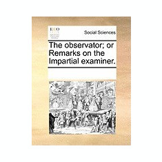 The Observator; Or Remarks on the Impartial Examiner. - Carte in engleza