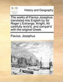 The Works of Flavius Josephus: Translated Into English by Sir Roger L'Estrange, Knight. All Carefully Revis'd, and Compar'd with the Original Greek.