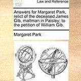 Answers for Margaret Park, Relict of the Deceased James Gib, Maltman in Paisley; To the Petition of William Gib.