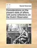 Considerations on the Present State of Affairs, with Some Reflections on the Dutch Observator.