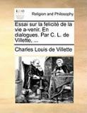 Essai Sur La Felicit de La Vie A-Venir. En Dialogues. Par C. L. de Villette, ...