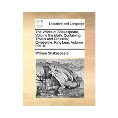 The Works of Shakespeare, Volume the Ninth: Containing, Troilus and Cressida; Cymbeline; King Lear. Volume 9 of 10 - Carte in engleza