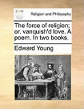 The Force of Religion; Or, Vanquish'd Love. a Poem. in Two Books.