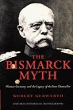The Bismarck Myth: Weimar Germany and the Legacy of the Iron Chancellor