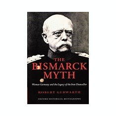 The Bismarck Myth: Weimar Germany and the Legacy of the Iron Chancellor - Carte in engleza