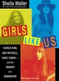 Girls Like Us: Carole King, Joni Mitchell, and Carly Simon--And the Journey of a Generation