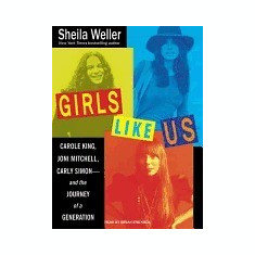 Girls Like Us: Carole King, Joni Mitchell, and Carly Simon--And the Journey of a Generation - Carte in engleza