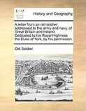 A Letter from an Old Soldier; Addressed to the Army and Navy, of Great Britain and Ireland. Dedicated to His Royal Highness the Duke of York, by His