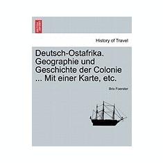 Deutsch-Ostafrika. Geographie Und Geschichte Der Colonie ... Mit Einer Karte, Etc. - Carte in engleza