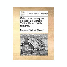Cato: Or, an Essay on Old-Age. by Marcus Tullius Cicero. with Remarks. - Carte in engleza