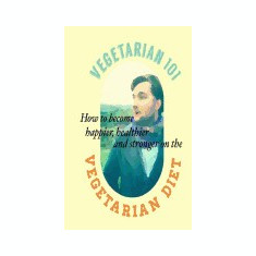 Vegetarian 101: How to Become Healthier Happier and Stronger on Vegetarian Diet