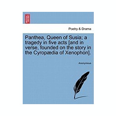 Panthea, Queen of Susia; A Tragedy in Five Acts [And in Verse, Founded on the Story in the Cyrop Dia of Xenophon].